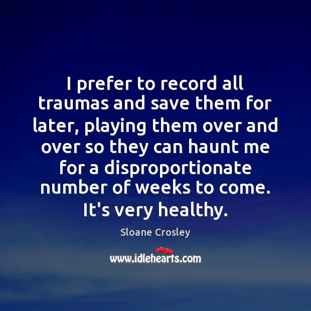 I prefer to record all traumas and save them for later, playing Sloane Crosley Picture Quote