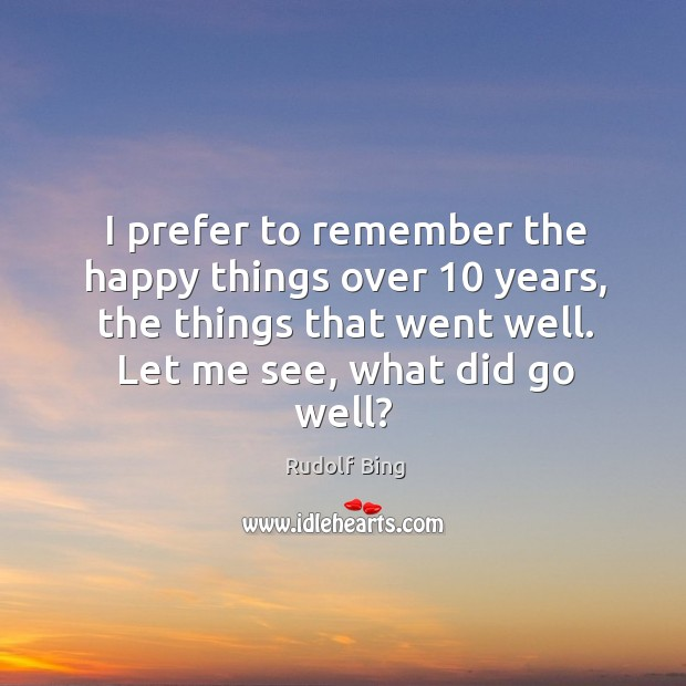 Rudolf Bing Picture Quote image saying: I prefer to remember the happy things over 10 years, the things that went well.