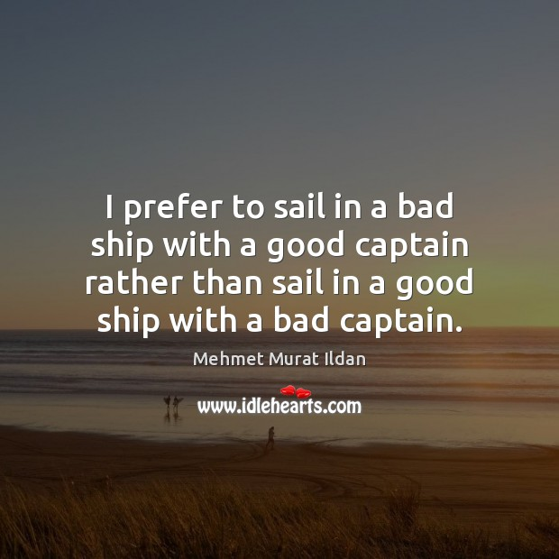 Image, I prefer to sail in a bad ship with a good captain