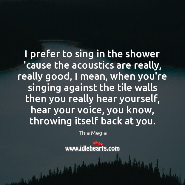 I prefer to sing in the shower 'cause the acoustics are really, Image