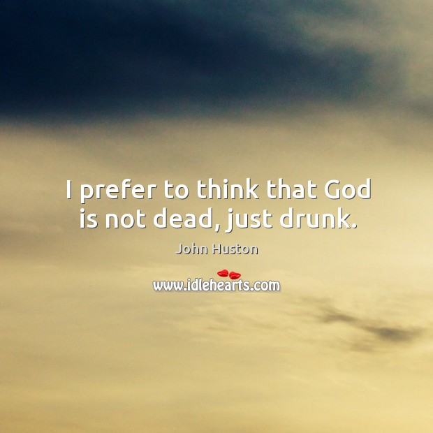 I prefer to think that God is not dead, just drunk. John Huston Picture Quote