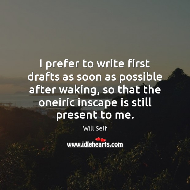 Image, I prefer to write first drafts as soon as possible after waking,