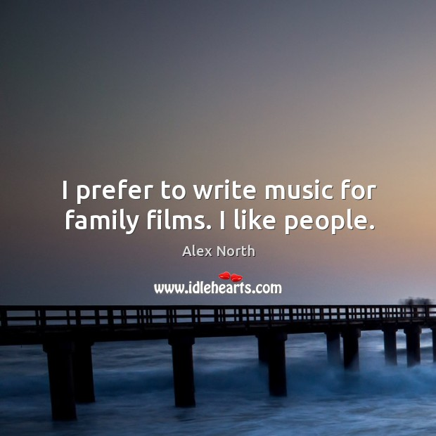 I prefer to write music for family films. I like people. Image