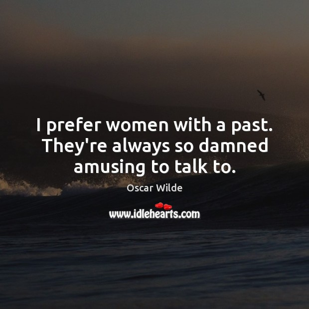 Image, I prefer women with a past. They're always so damned amusing to talk to.