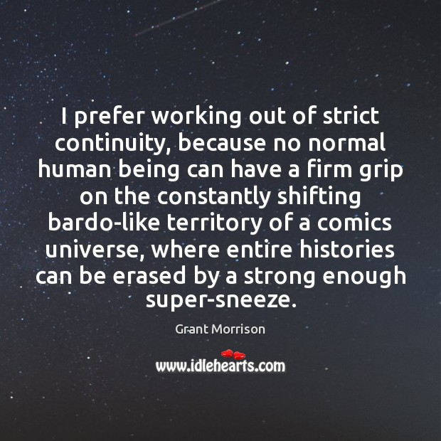 I prefer working out of strict continuity, because no normal human being Grant Morrison Picture Quote