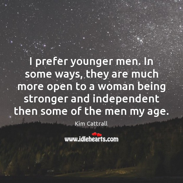I prefer younger men. In some ways, they are much more open Being Strong Quotes Image