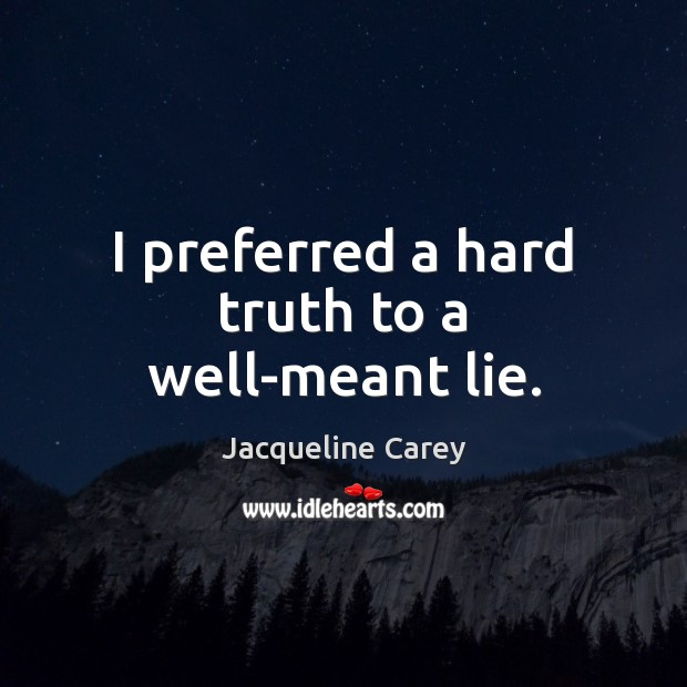 I preferred a hard truth to a well-meant lie. Image