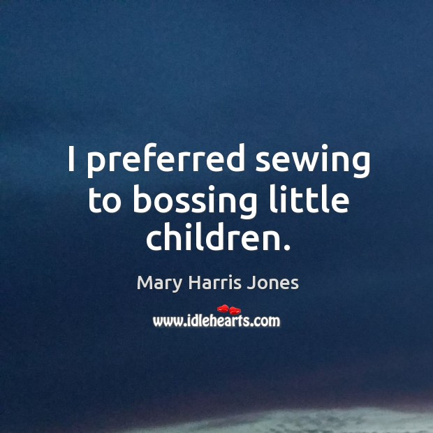 I preferred sewing to bossing little children. Image