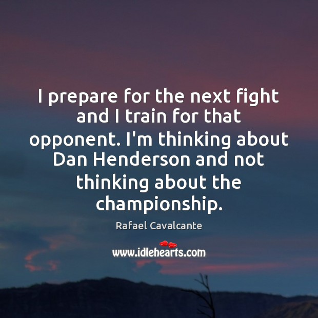I prepare for the next fight and I train for that opponent. Image