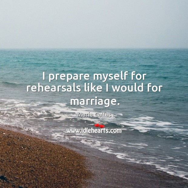 I prepare myself for rehearsals like I would for marriage. Maria Callas Picture Quote