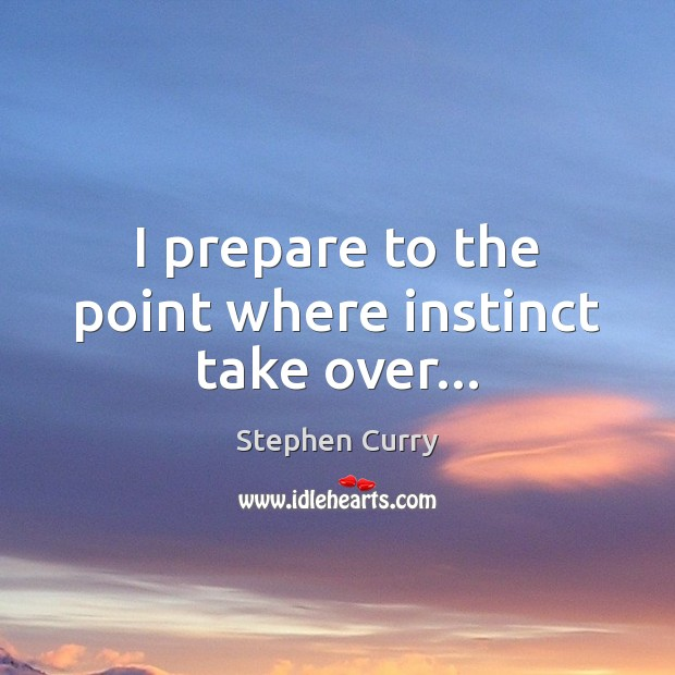 I prepare to the point where instinct take over… Image
