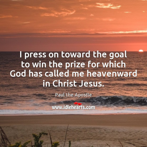 I press on toward the goal to win the prize for which Paul the Apostle Picture Quote