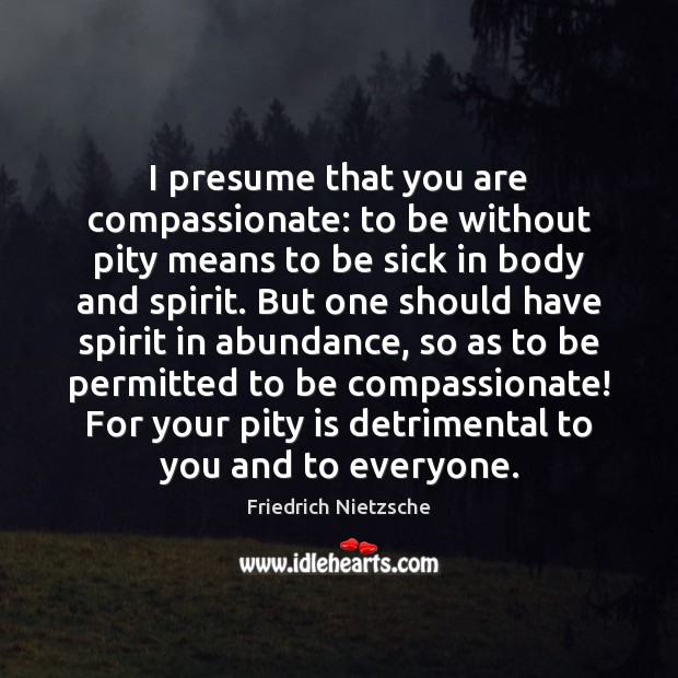 I presume that you are compassionate: to be without pity means to Friedrich Nietzsche Picture Quote