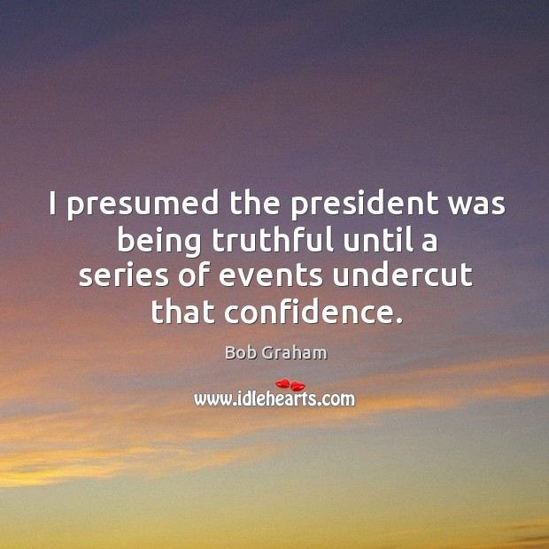 I presumed the president was being truthful until a series of events undercut that confidence. Image