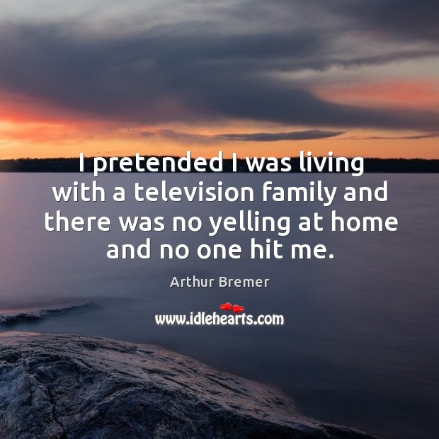 I pretended I was living with a television family and there was no yelling at home and no one hit me. Arthur Bremer Picture Quote