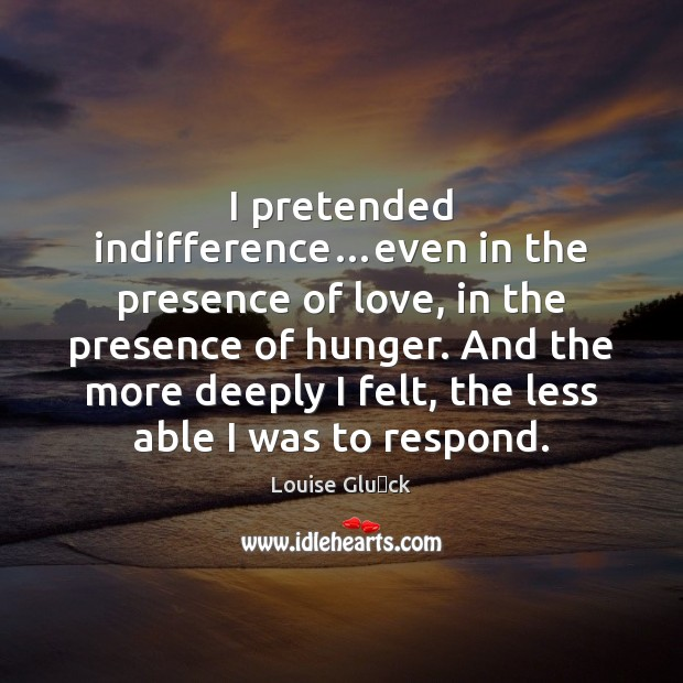 I pretended indifference…even in the presence of love, in the presence Image
