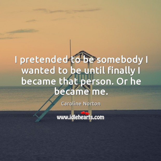 I pretended to be somebody I wanted to be until finally I became that person. Or he became me. Image