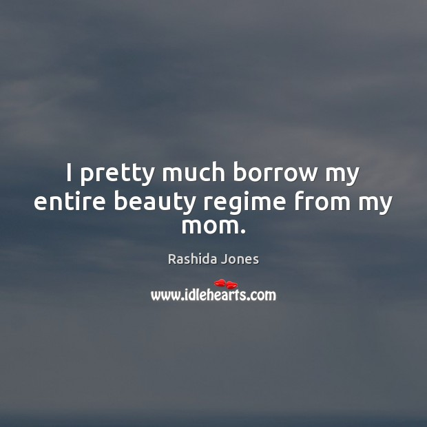 I pretty much borrow my entire beauty regime from my mom. Rashida Jones Picture Quote