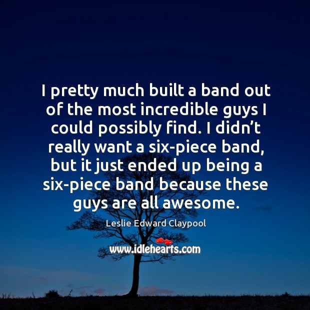 I pretty much built a band out of the most incredible guys I could possibly find. Image