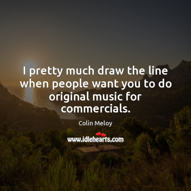 I pretty much draw the line when people want you to do original music for commercials. Image