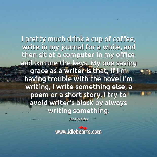 I pretty much drink a cup of coffee, write in my journal Jess Walter Picture Quote