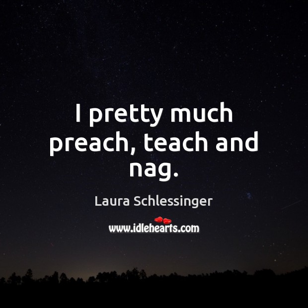 Image, I pretty much preach, teach and nag.