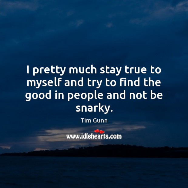 I pretty much stay true to myself and try to find the good in people and not be snarky. Image