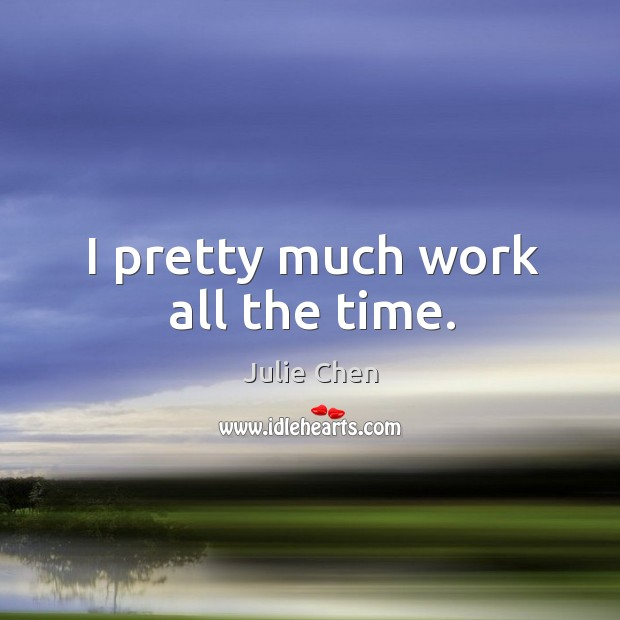 I pretty much work all the time. Image