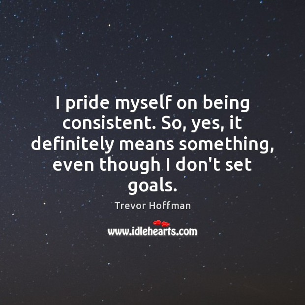 I Pride Myself On Being Consistent So Yes It Definitely Means
