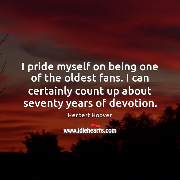 I pride myself on being one of the oldest fans. I can Herbert Hoover Picture Quote