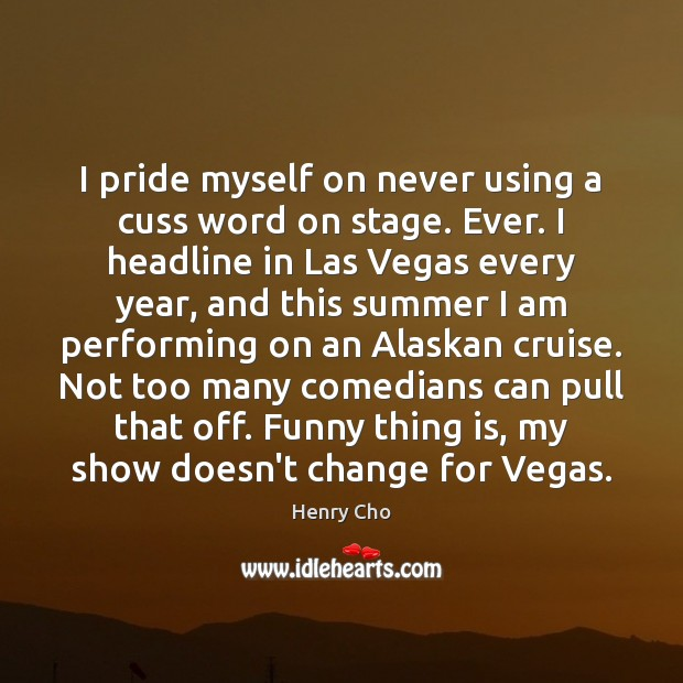 Image, I pride myself on never using a cuss word on stage. Ever.