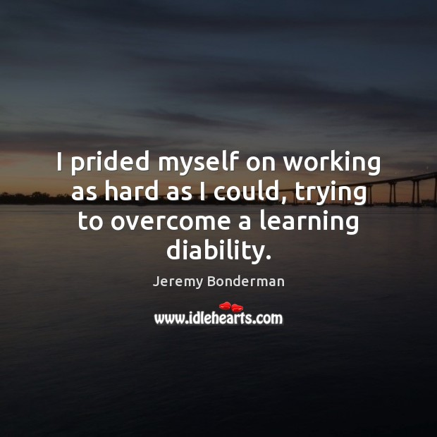 I prided myself on working as hard as I could, trying to overcome a learning diability. Image