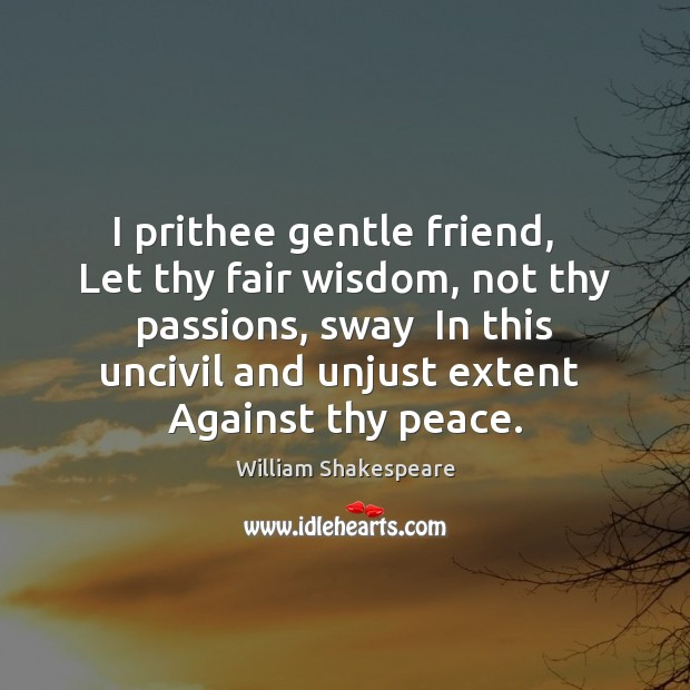 I prithee gentle friend,   Let thy fair wisdom, not thy passions, sway Image