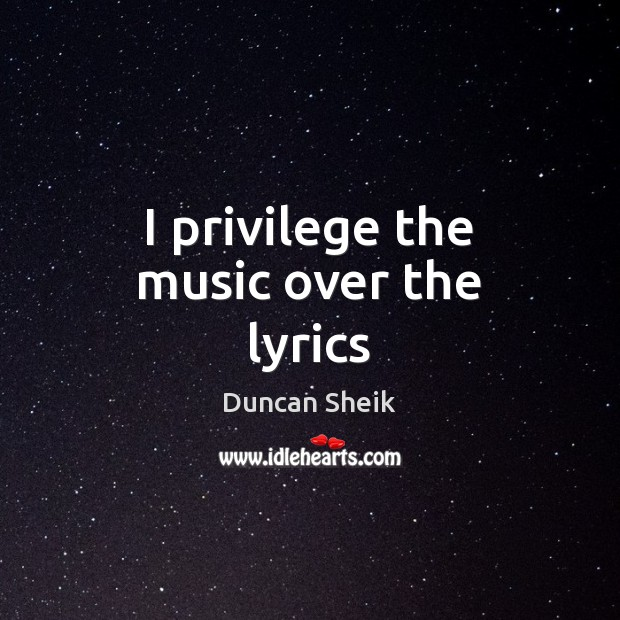 I privilege the music over the lyrics Duncan Sheik Picture Quote