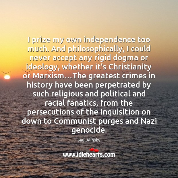I prize my own independence too much. And philosophically, I could never Saul Alinsky Picture Quote
