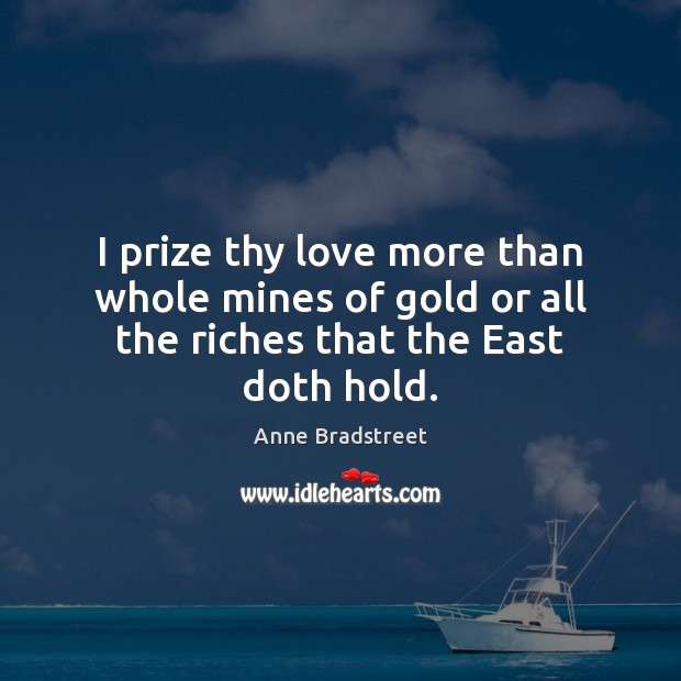 Image, I prize thy love more than whole mines of gold or all the riches that the East doth hold.