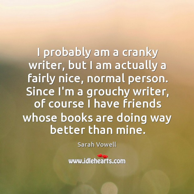 I probably am a cranky writer, but I am actually a fairly Sarah Vowell Picture Quote