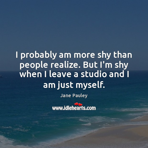 I probably am more shy than people realize. But I'm shy when Image