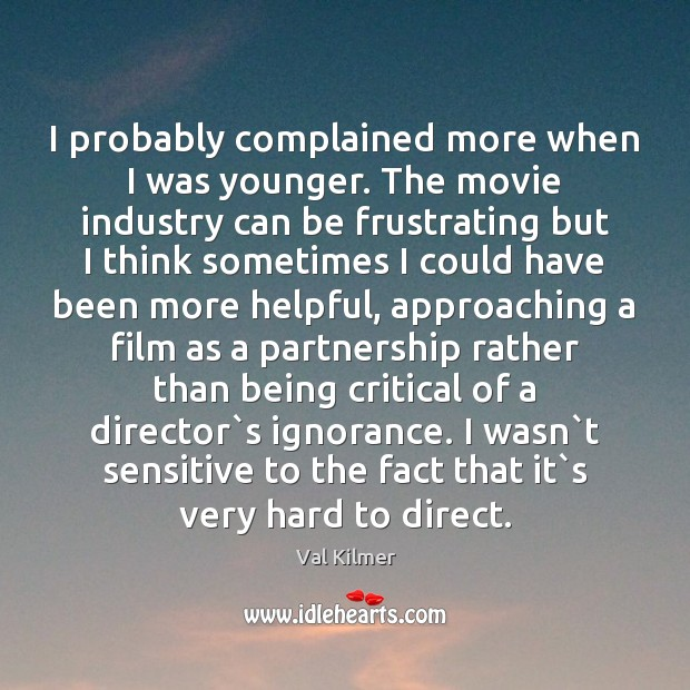 I probably complained more when I was younger. The movie industry can Image