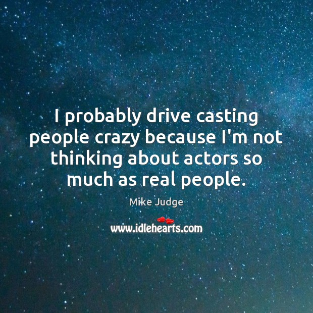 I probably drive casting people crazy because I'm not thinking about actors Mike Judge Picture Quote