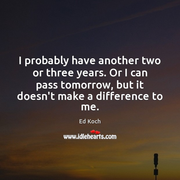 I probably have another two or three years. Or I can pass Ed Koch Picture Quote
