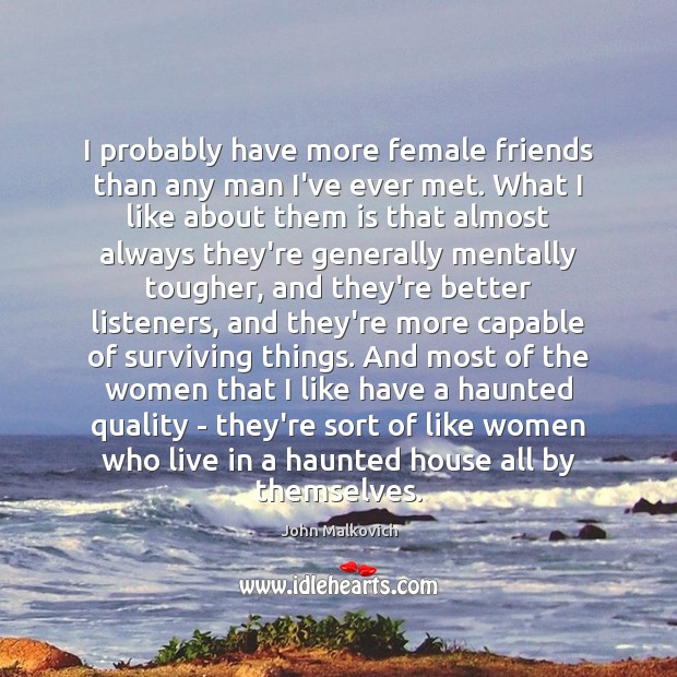 I probably have more female friends than any man I've ever met. Image