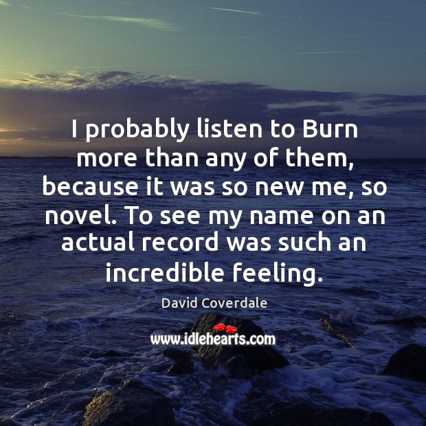 Image, I probably listen to burn more than any of them, because it was so new me, so novel.