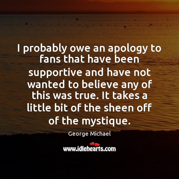 I probably owe an apology to fans that have been supportive and George Michael Picture Quote
