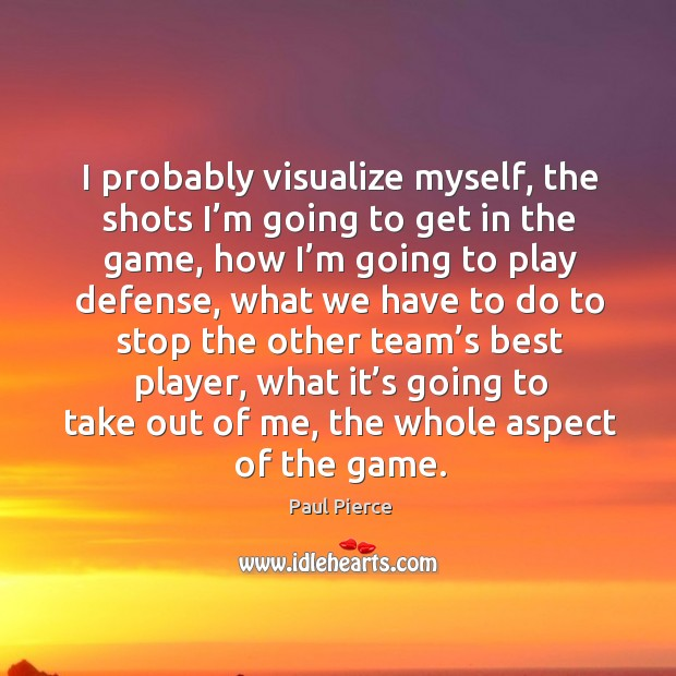 Image, I probably visualize myself, the shots I'm going to get in the game