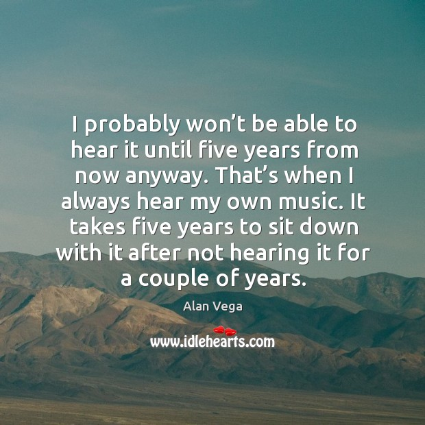 I probably won't be able to hear it until five years from now anyway. Alan Vega Picture Quote