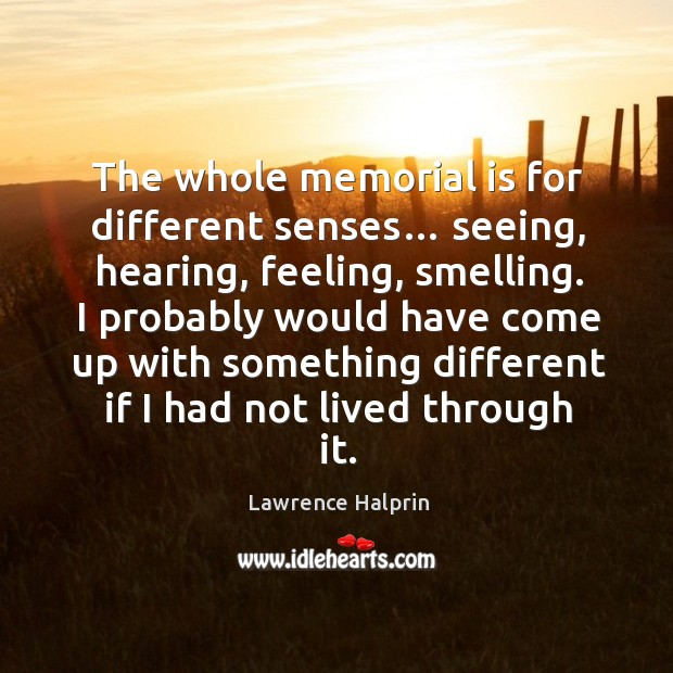 I probably would have come up with something different if I had not lived through it. Lawrence Halprin Picture Quote