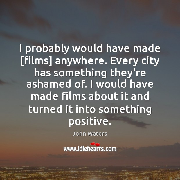 I probably would have made [films] anywhere. Every city has something they're Image