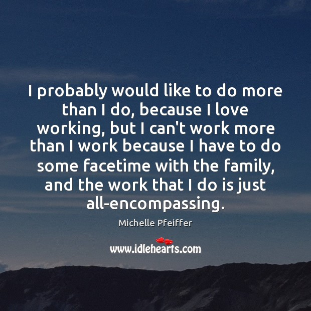 I probably would like to do more than I do, because I Image