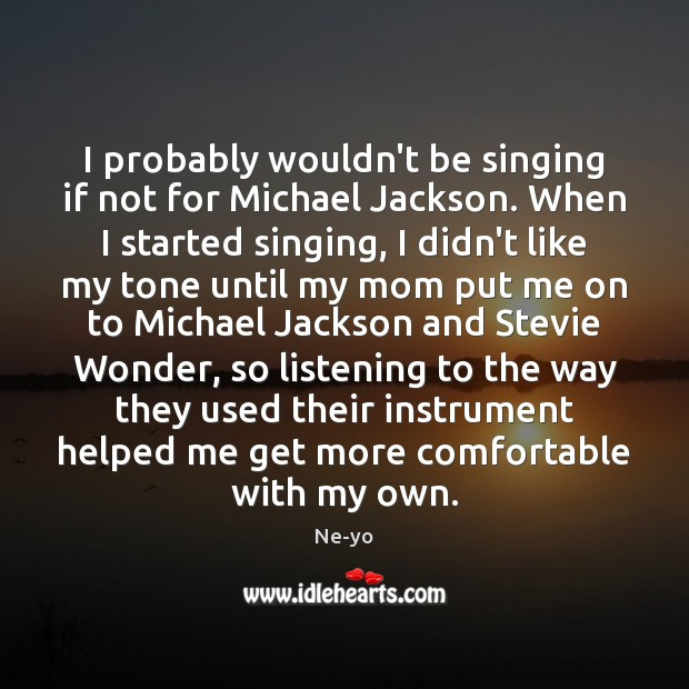 I probably wouldn't be singing if not for Michael Jackson. When I Ne-yo Picture Quote